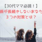【30代ママ】友人関係が長続きしないあなたを救う3つの対策とは?