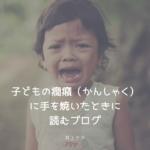 子どもの癇癪(かんしゃく)に手を焼いたときに読むブログ